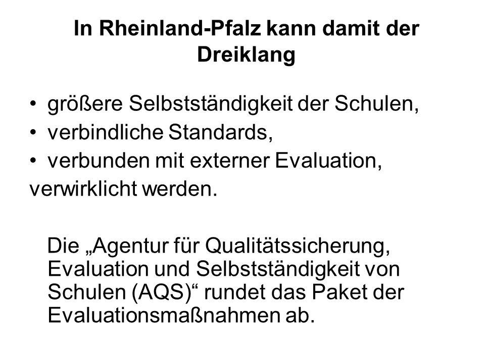 In Rheinland-Pfalz kann damit der Dreiklang größere Selbstständigkeit der Schulen, verbindliche Standards, verbunden mit externer Evaluation, verwirkl