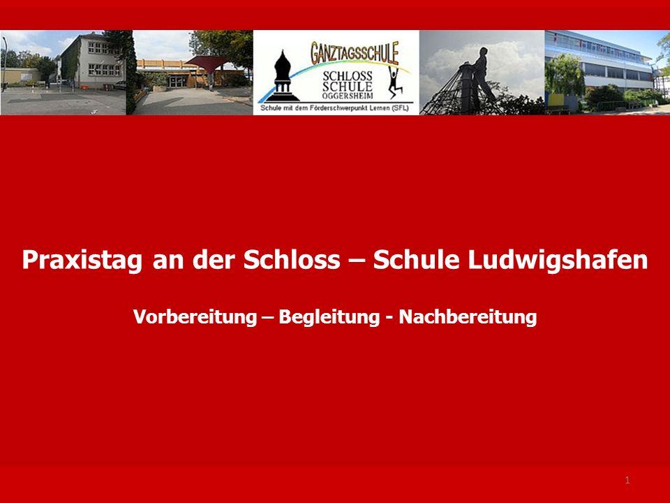 1 Praxistag an der Schloss – Schule Ludwigshafen Vorbereitung – Begleitung - Nachbereitung