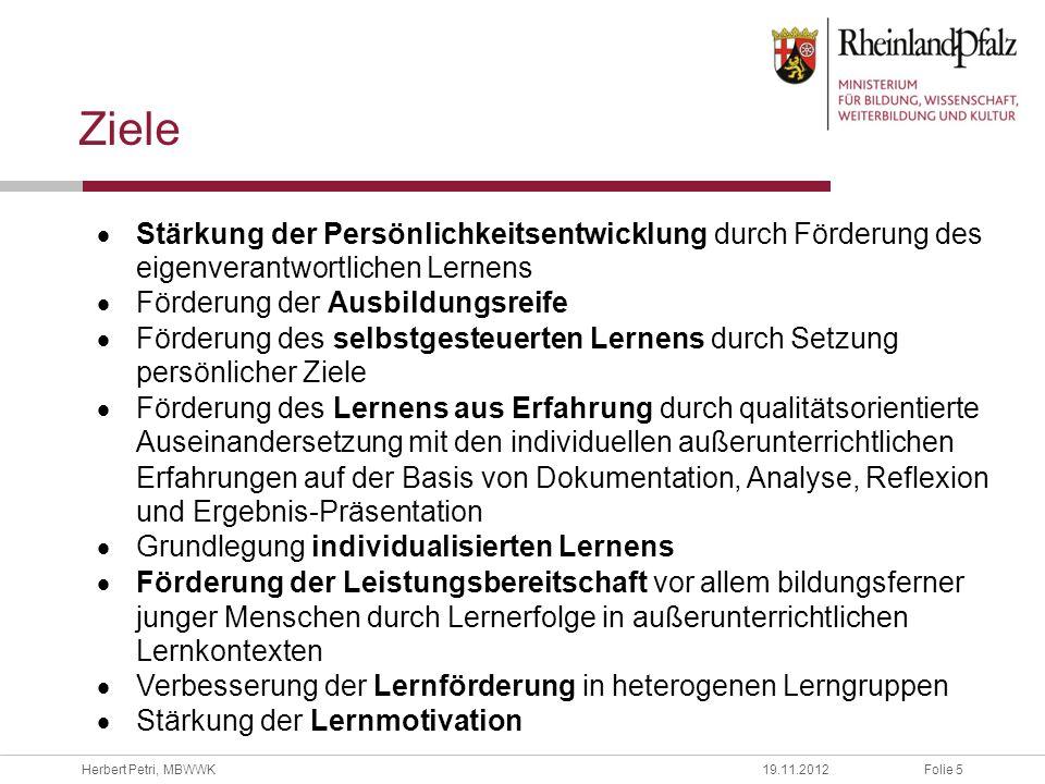 Folie 5Herbert Petri, MBWWK19.11.2012 Ziele Stärkung der Persönlichkeitsentwicklung durch Förderung des eigenverantwortlichen Lernens Förderung der Au