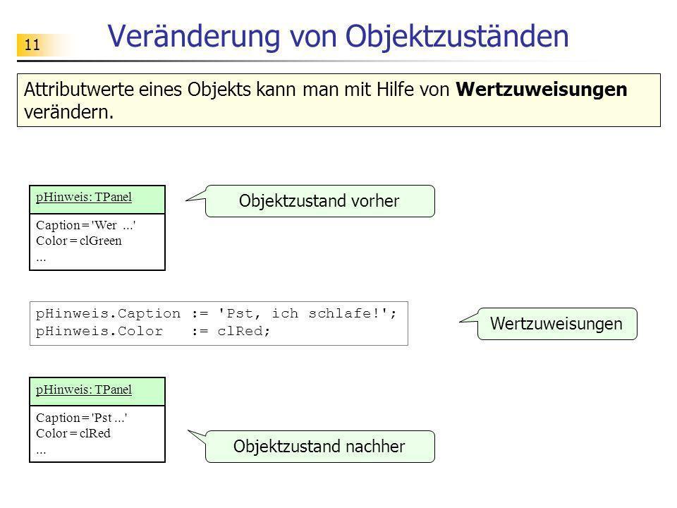 11 Veränderung von Objektzuständen Attributwerte eines Objekts kann man mit Hilfe von Wertzuweisungen verändern. pHinweis.Caption := 'Pst, ich schlafe