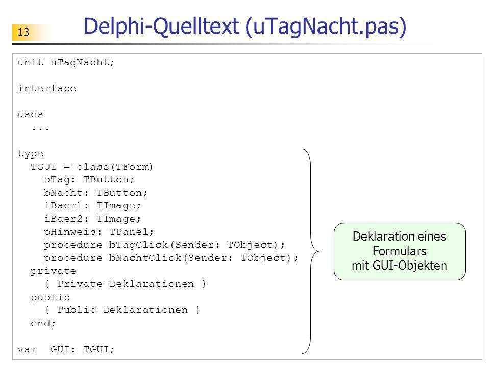 13 Delphi-Quelltext (uTagNacht.pas) unit uTagNacht; interface uses... type TGUI = class(TForm) bTag: TButton; bNacht: TButton; iBaer1: TImage; iBaer2: