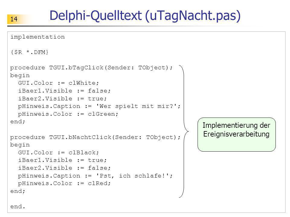 14 Delphi-Quelltext (uTagNacht.pas) implementation {$R *.DFM} procedure TGUI.bTagClick(Sender: TObject); begin GUI.Color := clWhite; iBaer1.Visible :=