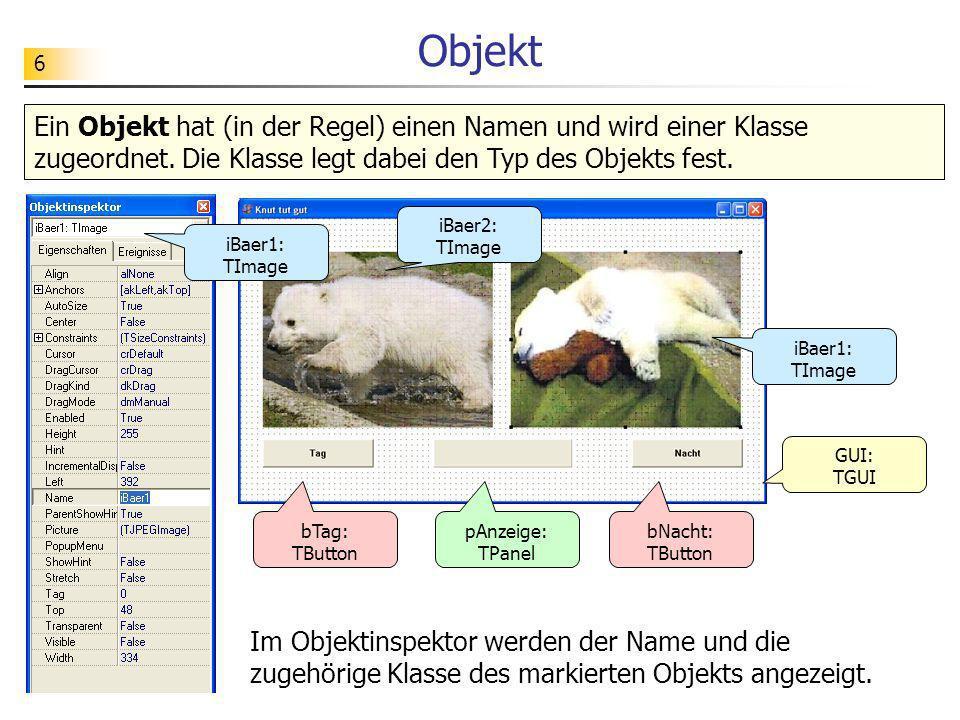 6 Objekt Ein Objekt hat (in der Regel) einen Namen und wird einer Klasse zugeordnet. Die Klasse legt dabei den Typ des Objekts fest. iBaer1: TImage Im