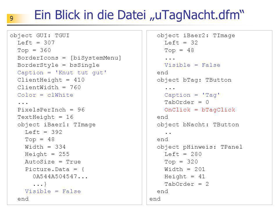 9 Ein Blick in die Datei uTagNacht.dfm object GUI: TGUI Left = 307 Top = 360 BorderIcons = [biSystemMenu] BorderStyle = bsSingle Caption = 'Knut tut g