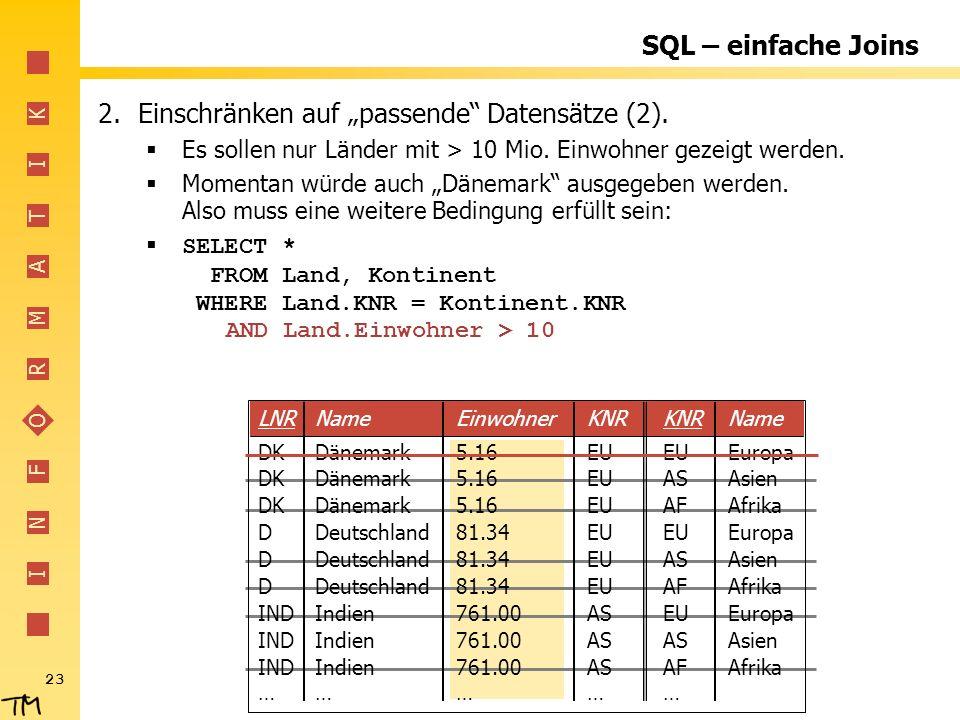 I N F O R M A T I K 23 AND Land.Einwohner > 10 SQL – einfache Joins 2.Einschränken auf passende Datensätze (2).