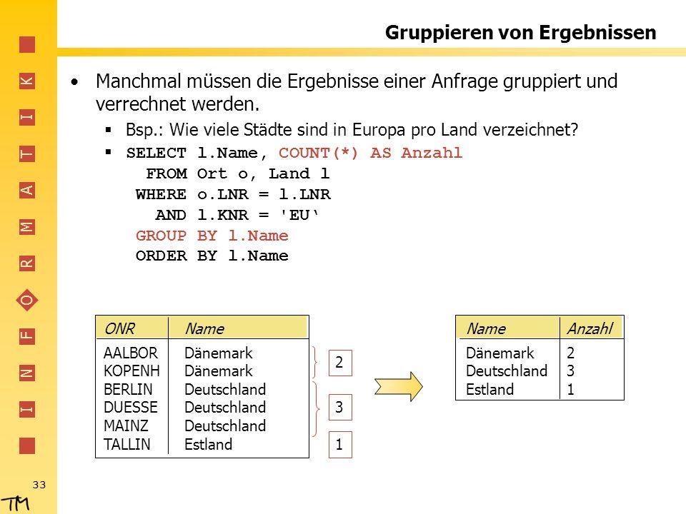 I N F O R M A T I K 33 Gruppieren von Ergebnissen Manchmal müssen die Ergebnisse einer Anfrage gruppiert und verrechnet werden.