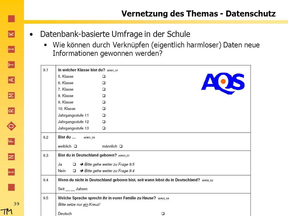 I N F O R M A T I K 39 Vernetzung des Themas - Datenschutz Datenbank-basierte Umfrage in der Schule Wie können durch Verknüpfen (eigentlich harmloser) Daten neue Informationen gewonnen werden?