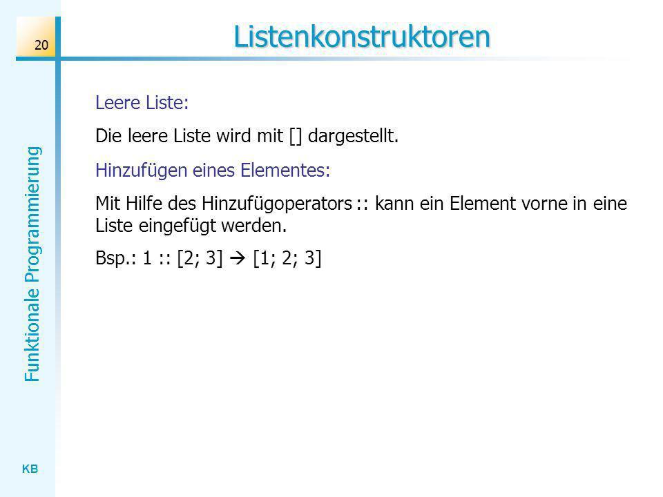 KB Funktionale Programmierung 20 Listenkonstruktoren Leere Liste: Die leere Liste wird mit [] dargestellt. Hinzufügen eines Elementes: Mit Hilfe des H
