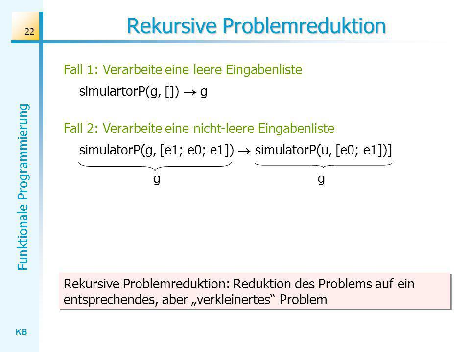 KB Funktionale Programmierung 22 Rekursive Problemreduktion Fall 1: Verarbeite eine leere Eingabenliste simulartorP(g, []) g simulatorP(g, [e1; e0; e1
