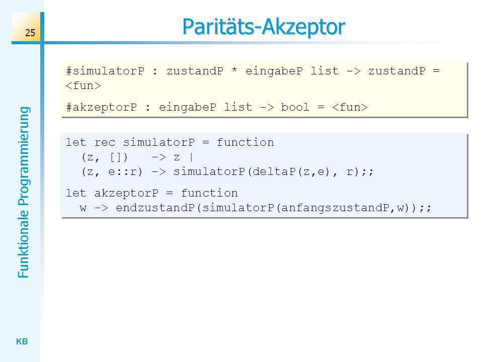 KB Funktionale Programmierung 25 Paritäts-Akzeptor let rec simulatorP = function (z, []) -> z   (z, e::r) -> simulatorP(deltaP(z,e), r);; let akzeptor