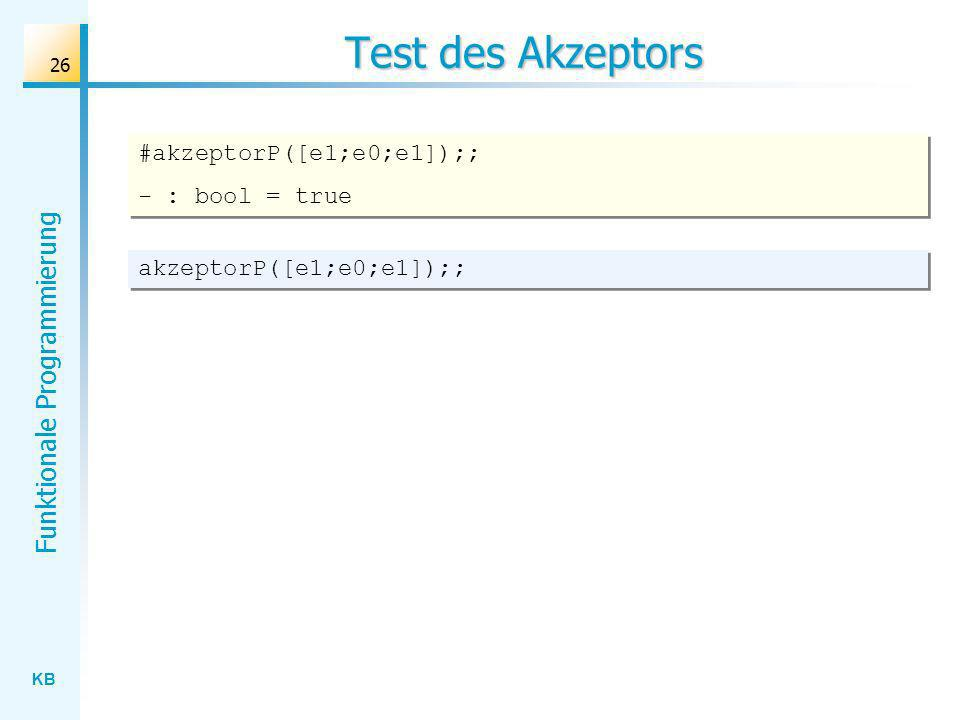 KB Funktionale Programmierung 26 Test des Akzeptors akzeptorP([e1;e0;e1]);; #akzeptorP([e1;e0;e1]);; - : bool = true #akzeptorP([e1;e0;e1]);; - : bool