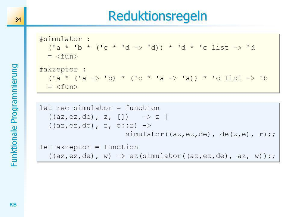 KB Funktionale Programmierung 34 Reduktionsregeln let rec simulator = function ((az,ez,de), z, []) -> z | ((az,ez,de), z, e::r) -> simulator((az,ez,de