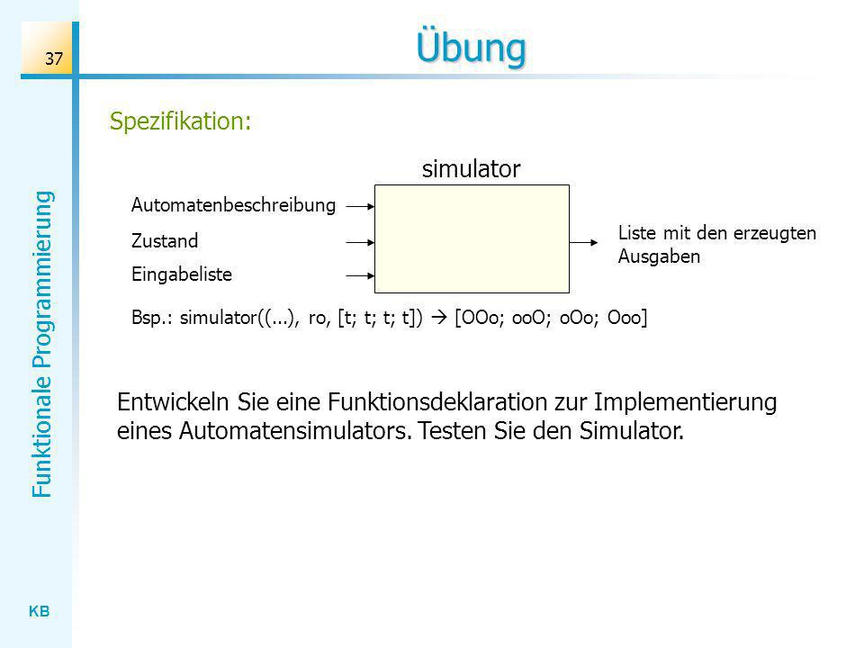 KB Funktionale Programmierung 37 Übung Entwickeln Sie eine Funktionsdeklaration zur Implementierung eines Automatensimulators. Testen Sie den Simulato