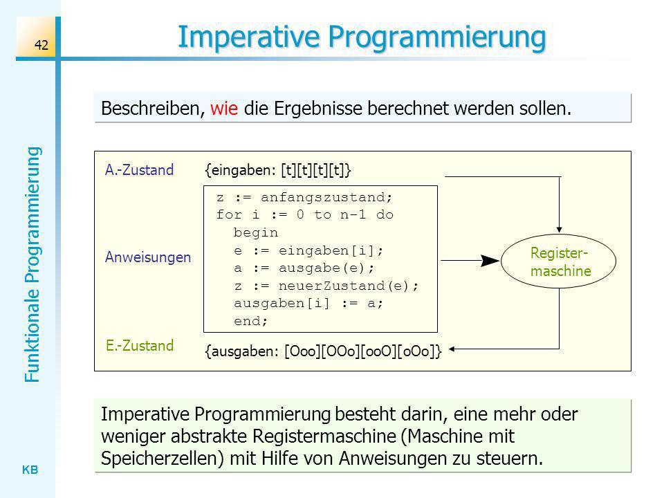 KB Funktionale Programmierung 42 Imperative Programmierung Beschreiben, wie die Ergebnisse berechnet werden sollen. E.-Zustand Register- maschine A.-Z