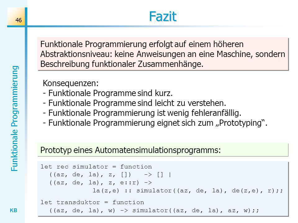 KB Funktionale Programmierung 46 Fazit Prototyp eines Automatensimulationsprogramms: Funktionale Programmierung erfolgt auf einem höheren Abstraktions