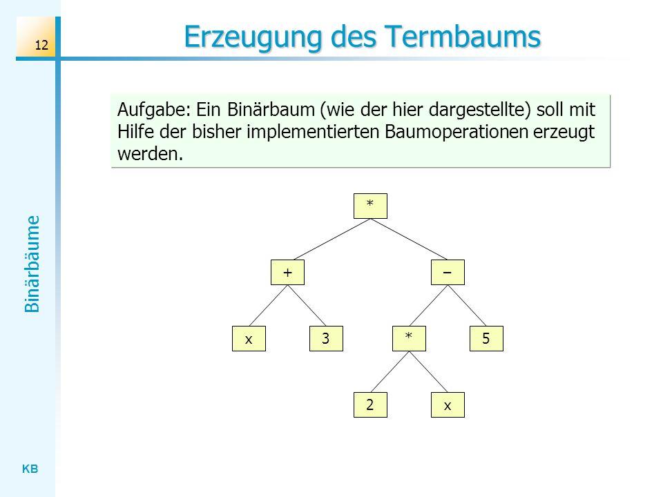 KB Binärbäume 12 Erzeugung des Termbaums * + x3 2x – 5* Aufgabe: Ein Binärbaum (wie der hier dargestellte) soll mit Hilfe der bisher implementierten B