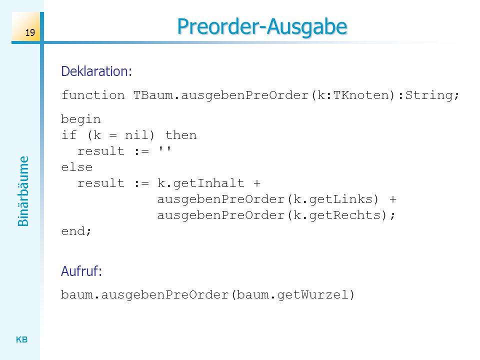 KB Binärbäume 19 Preorder-Ausgabe function TBaum.ausgebenPreOrder(k:TKnoten):String; begin if (k = nil) then result := '' else result := k.getInhalt +