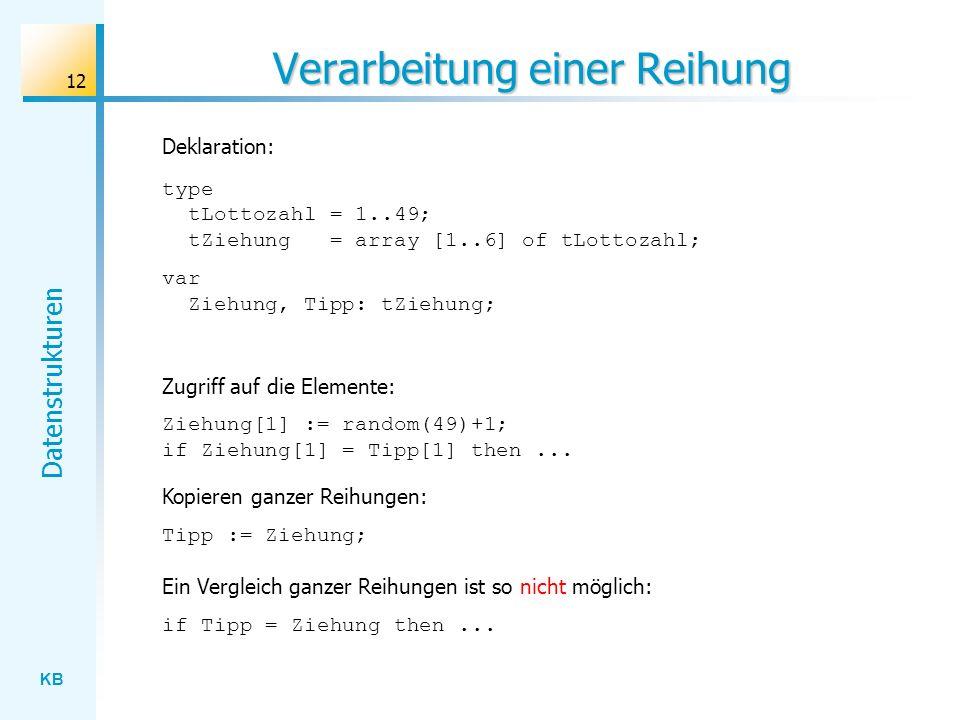 KB Datenstrukturen 12 Verarbeitung einer Reihung type tLottozahl = 1..49; tZiehung = array [1..6] of tLottozahl; var Ziehung, Tipp: tZiehung; Deklaration: Zugriff auf die Elemente: Ziehung[1] := random(49)+1; if Ziehung[1] = Tipp[1] then...
