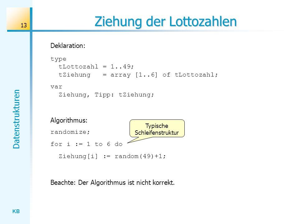 KB Datenstrukturen 13 Ziehung der Lottozahlen type tLottozahl = 1..49; tZiehung = array [1..6] of tLottozahl; var Ziehung, Tipp: tZiehung; Deklaration: Algorithmus: randomize; for i := 1 to 6 do Ziehung[i] := random(49)+1; Beachte: Der Algorithmus ist nicht korrekt.