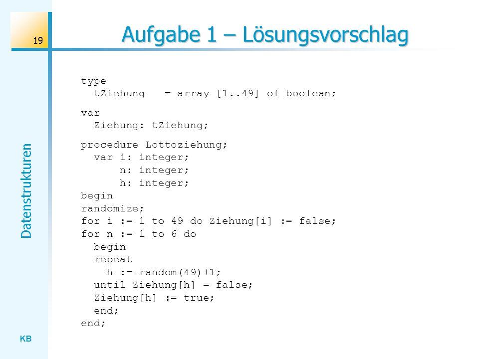 KB Datenstrukturen 19 Aufgabe 1 – Lösungsvorschlag type tZiehung = array [1..49] of boolean; var Ziehung: tZiehung; procedure Lottoziehung; var i: integer; n: integer; h: integer; begin randomize; for i := 1 to 49 do Ziehung[i] := false; for n := 1 to 6 do begin repeat h := random(49)+1; until Ziehung[h] = false; Ziehung[h] := true; end; end;