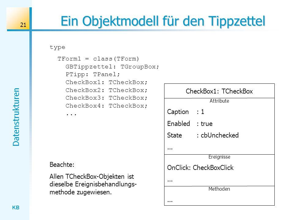 KB Datenstrukturen 21 Ein Objektmodell für den Tippzettel type TForm1 = class(TForm) GBTippzettel: TGroupBox; PTipp: TPanel; CheckBox1: TCheckBox; CheckBox2: TCheckBox; CheckBox3: TCheckBox; CheckBox4: TCheckBox;...