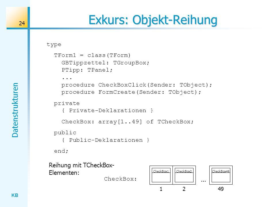 KB Datenstrukturen 24 Exkurs: Objekt-Reihung type TForm1 = class(TForm) GBTippzettel: TGroupBox; PTipp: TPanel;...