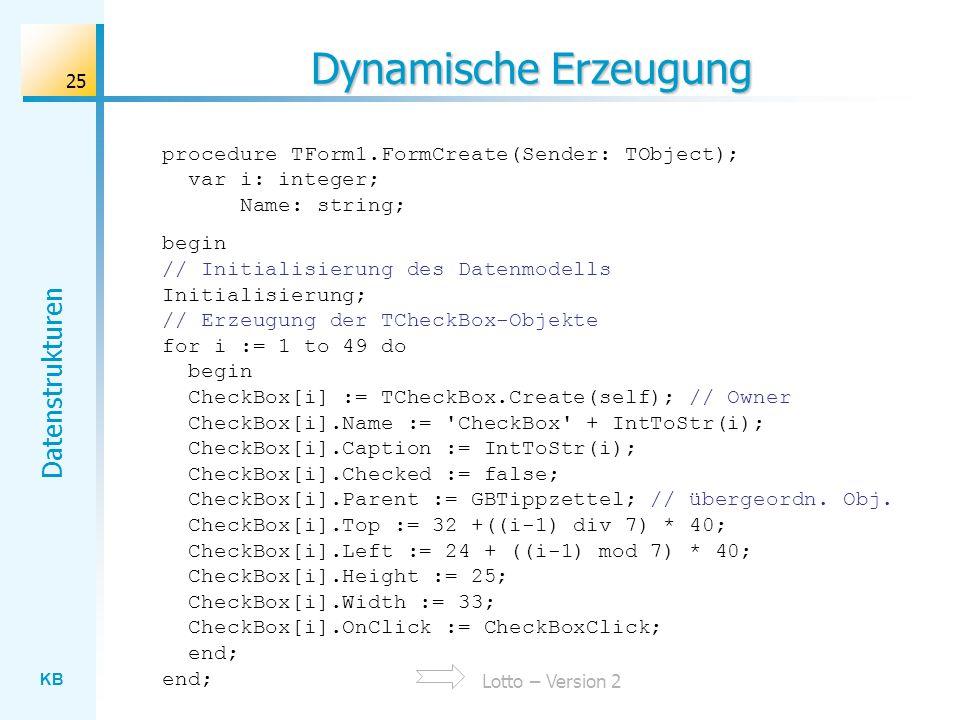 KB Datenstrukturen 25 Dynamische Erzeugung procedure TForm1.FormCreate(Sender: TObject); var i: integer; Name: string; begin // Initialisierung des Datenmodells Initialisierung; // Erzeugung der TCheckBox-Objekte for i := 1 to 49 do begin CheckBox[i] := TCheckBox.Create(self); // Owner CheckBox[i].Name := CheckBox + IntToStr(i); CheckBox[i].Caption := IntToStr(i); CheckBox[i].Checked := false; CheckBox[i].Parent := GBTippzettel; // übergeordn.