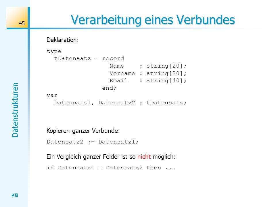 KB Datenstrukturen 45 Verarbeitung eines Verbundes Deklaration: Kopieren ganzer Verbunde: Datensatz2 := Datensatz1; Ein Vergleich ganzer Felder ist so nicht möglich: if Datensatz1 = Datensatz2 then...