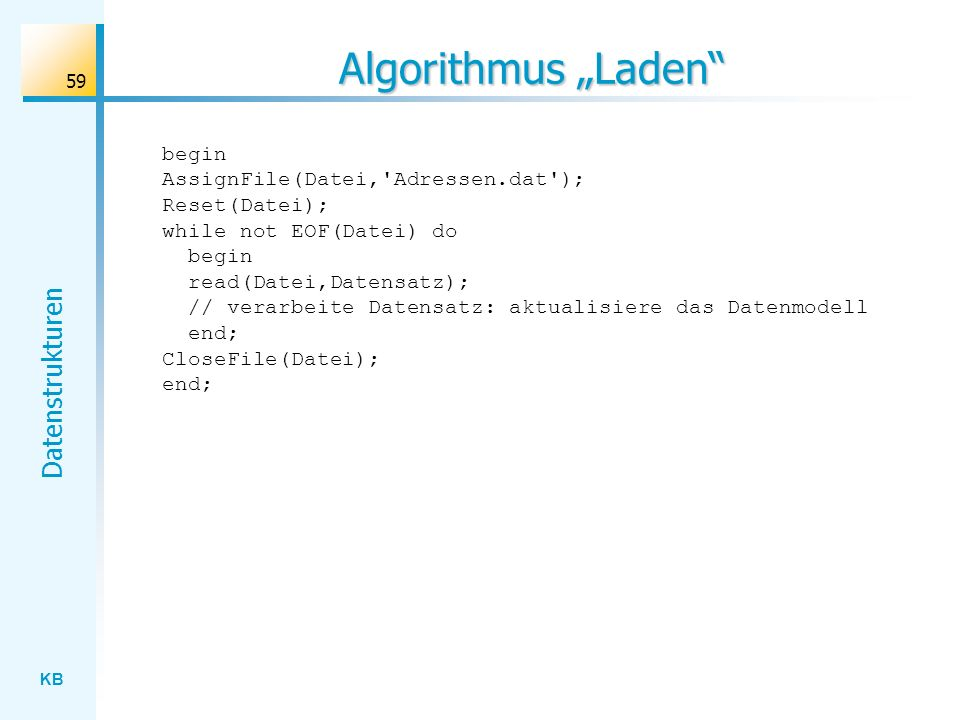 KB Datenstrukturen 59 Algorithmus Laden begin AssignFile(Datei, Adressen.dat ); Reset(Datei); while not EOF(Datei) do begin read(Datei,Datensatz); // verarbeite Datensatz: aktualisiere das Datenmodell end; CloseFile(Datei); end;