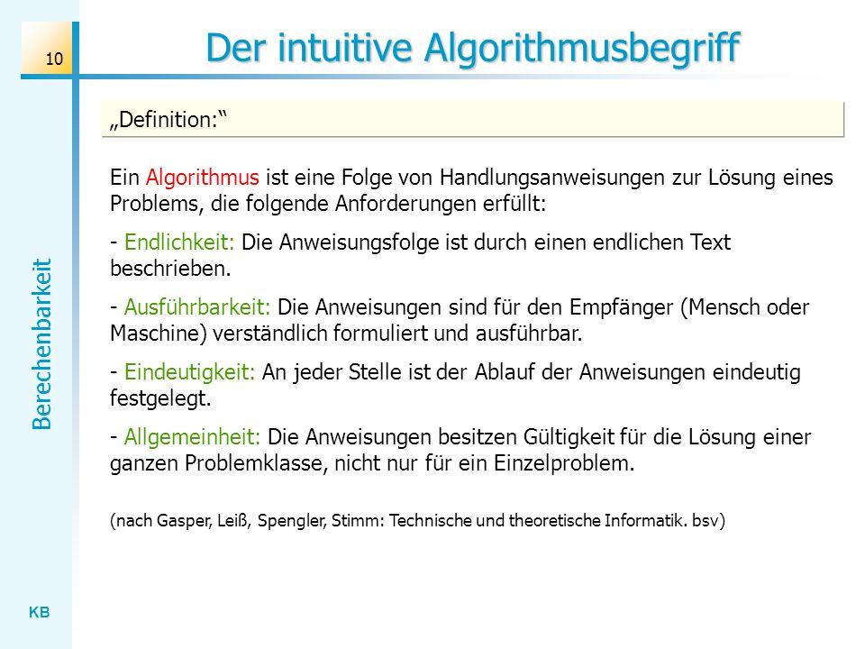 KB Berechenbarkeit 10 Der intuitive Algorithmusbegriff Ein Algorithmus ist eine Folge von Handlungsanweisungen zur Lösung eines Problems, die folgende