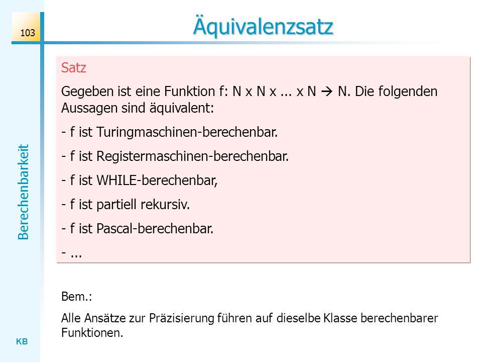 KB Berechenbarkeit 103 Äquivalenzsatz Satz Gegeben ist eine Funktion f: N x N x... x N N. Die folgenden Aussagen sind äquivalent: - f ist Turingmaschi