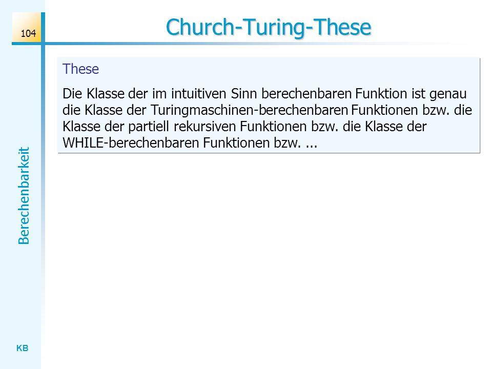 KB Berechenbarkeit 104 Church-Turing-These These Die Klasse der im intuitiven Sinn berechenbaren Funktion ist genau die Klasse der Turingmaschinen-ber