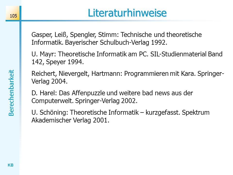 KB Berechenbarkeit 105 Literaturhinweise Gasper, Leiß, Spengler, Stimm: Technische und theoretische Informatik. Bayerischer Schulbuch-Verlag 1992. U.