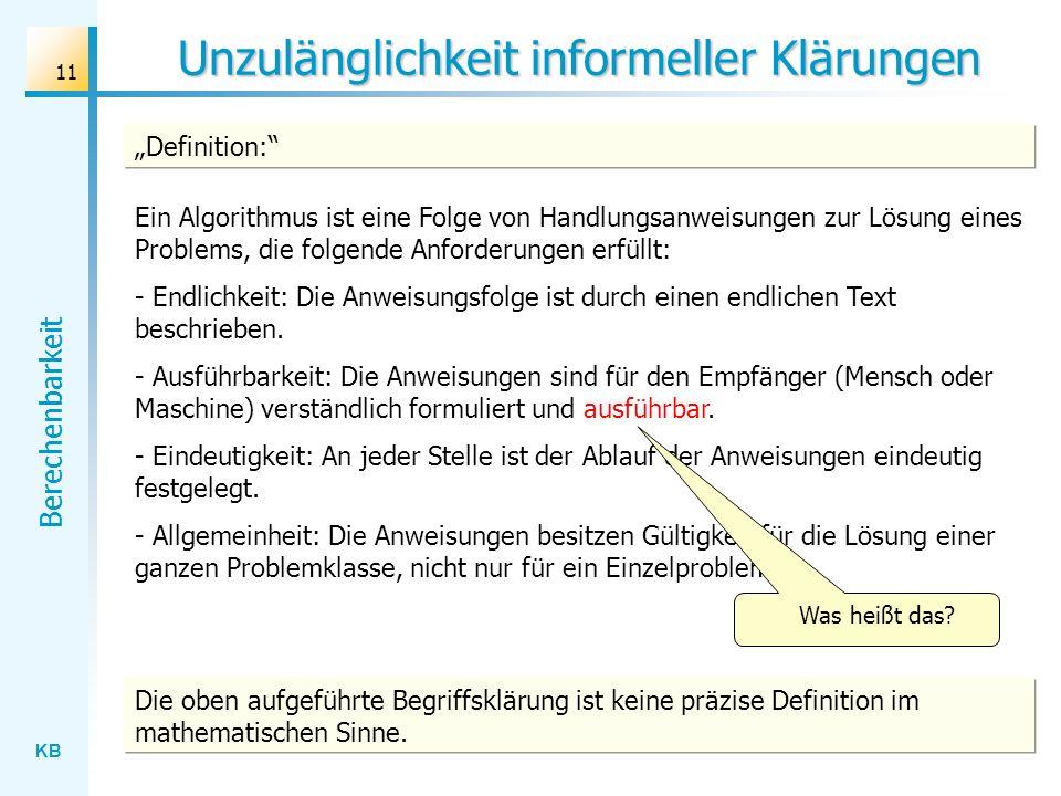 KB Berechenbarkeit 11 Unzulänglichkeit informeller Klärungen Ein Algorithmus ist eine Folge von Handlungsanweisungen zur Lösung eines Problems, die fo