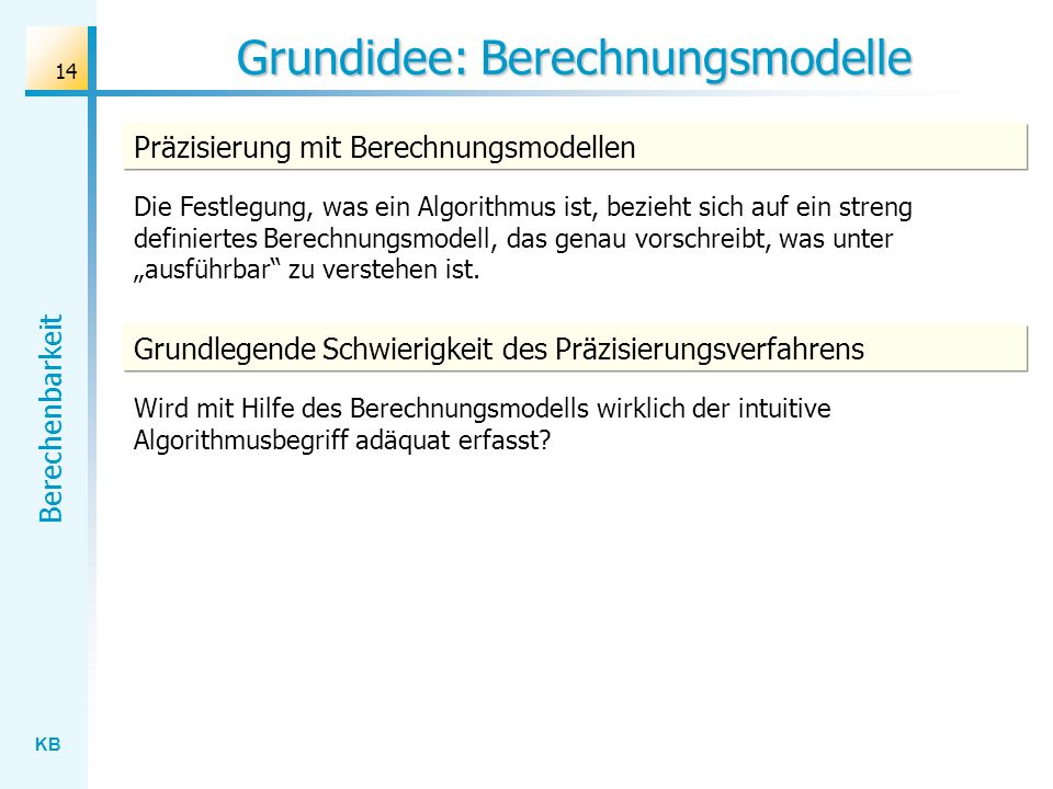 KB Berechenbarkeit 14 Grundidee: Berechnungsmodelle Präzisierung mit Berechnungsmodellen Die Festlegung, was ein Algorithmus ist, bezieht sich auf ein