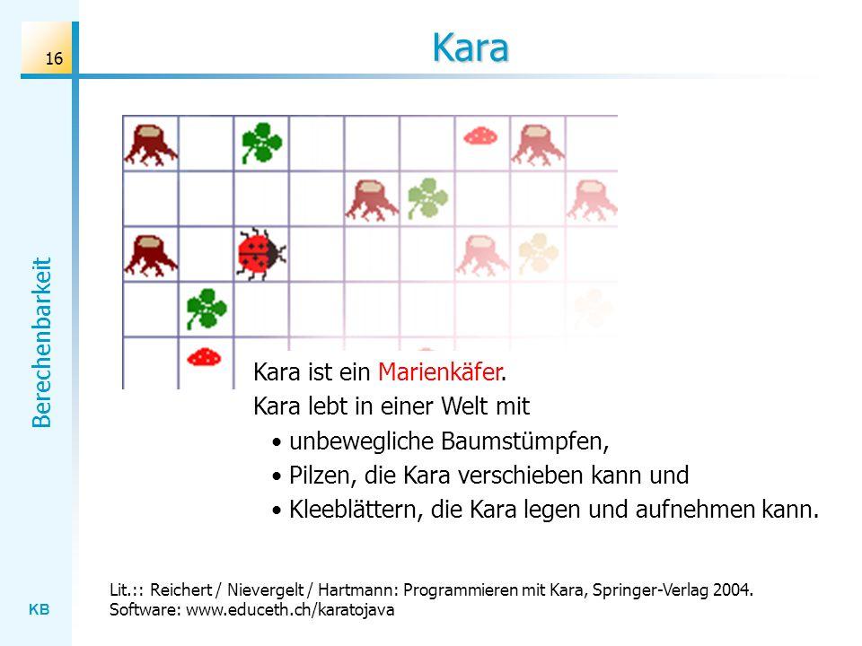 KB Berechenbarkeit 16 Kara Kara ist ein Marienkäfer. Kara lebt in einer Welt mit unbewegliche Baumstümpfen, Pilzen, die Kara verschieben kann und Klee
