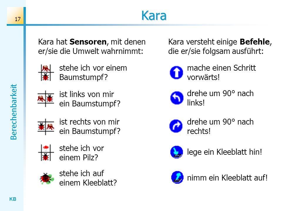 KB Berechenbarkeit 17 Kara Kara hat Sensoren, mit denen er/sie die Umwelt wahrnimmt: stehe ich vor einem Baumstumpf? ist links von mir ein Baumstumpf?
