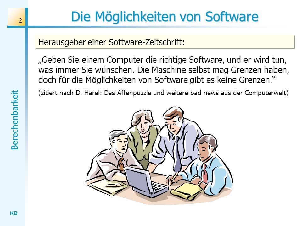 KB Berechenbarkeit 2 Die Möglichkeiten von Software Geben Sie einem Computer die richtige Software, und er wird tun, was immer Sie wünschen. Die Masch
