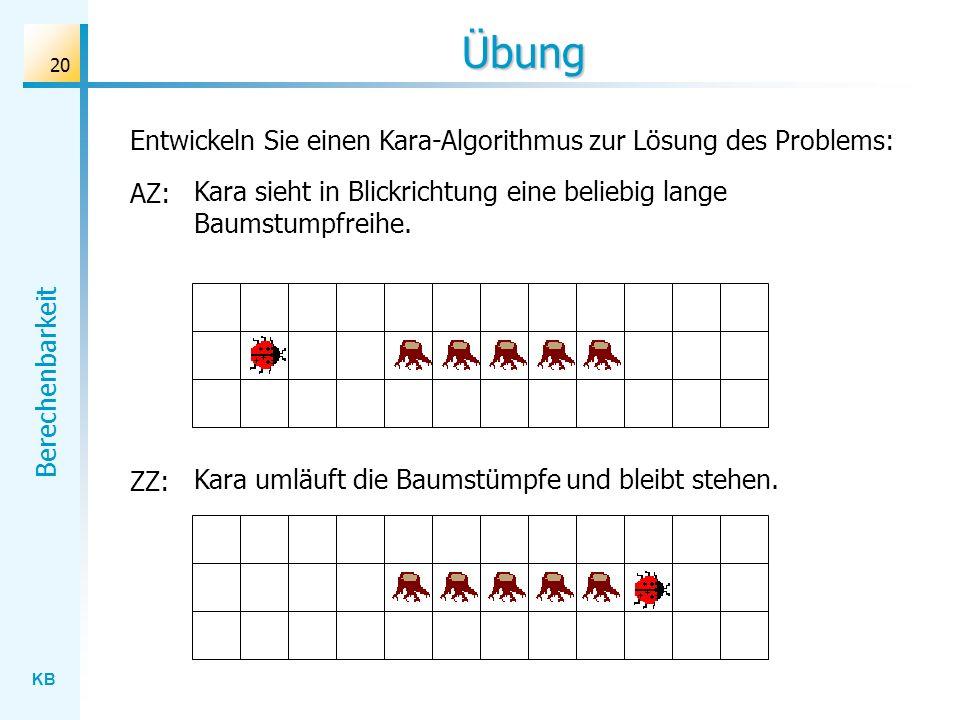 KB Berechenbarkeit 20 Entwickeln Sie einen Kara-Algorithmus zur Lösung des Problems: Übung AZ: Kara sieht in Blickrichtung eine beliebig lange Baumstu