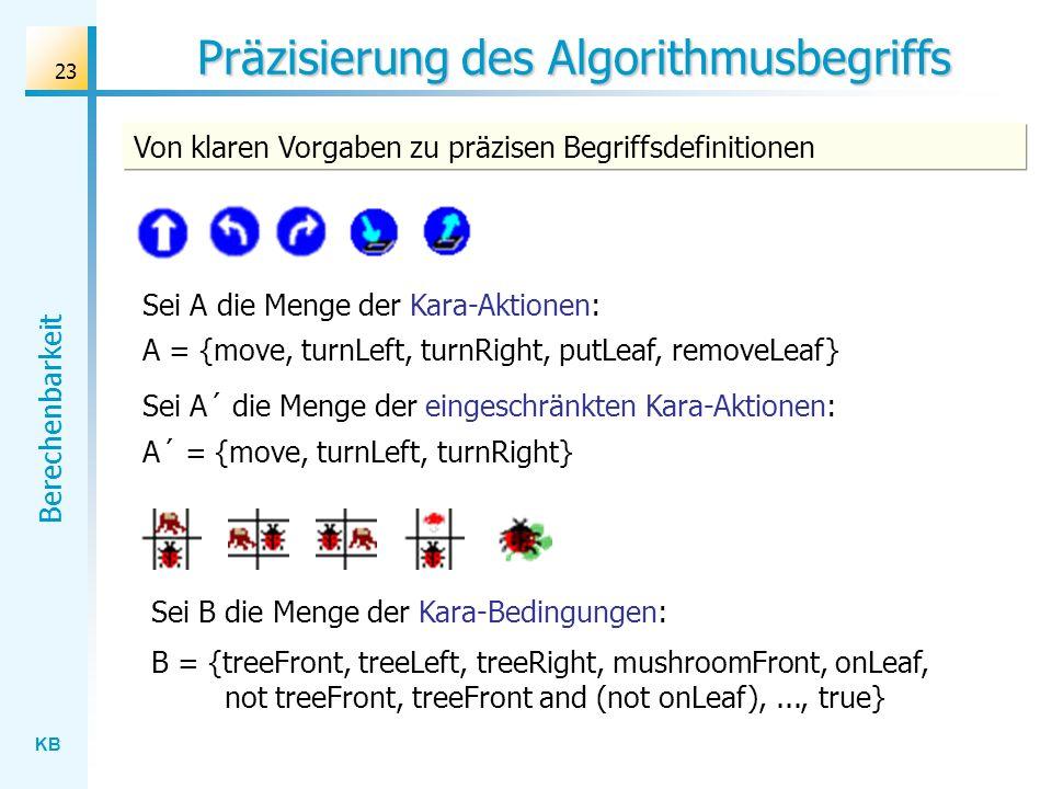 KB Berechenbarkeit 23 Präzisierung des Algorithmusbegriffs Von klaren Vorgaben zu präzisen Begriffsdefinitionen Sei A die Menge der Kara-Aktionen: Sei