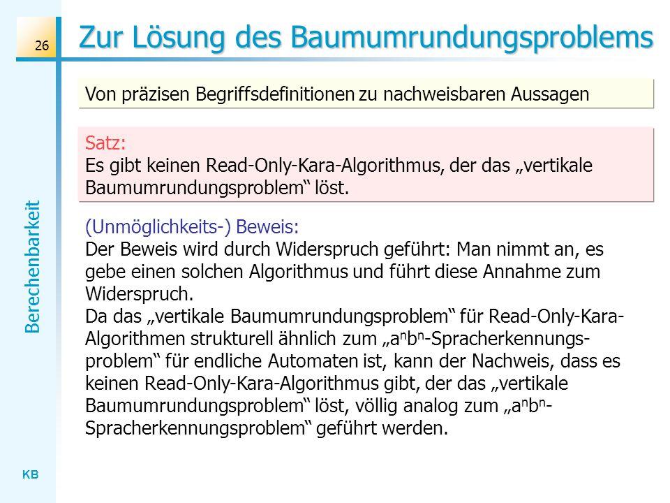 KB Berechenbarkeit 26 (Unmöglichkeits-) Beweis: Der Beweis wird durch Widerspruch geführt: Man nimmt an, es gebe einen solchen Algorithmus und führt d