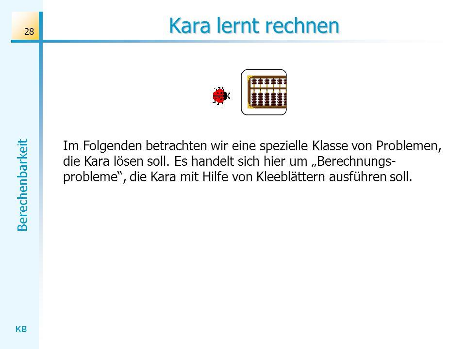 KB Berechenbarkeit 28 Kara lernt rechnen Im Folgenden betrachten wir eine spezielle Klasse von Problemen, die Kara lösen soll. Es handelt sich hier um