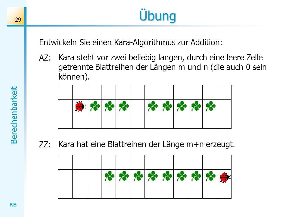 KB Berechenbarkeit 29 Übung Entwickeln Sie einen Kara-Algorithmus zur Addition: AZ: Kara steht vor zwei beliebig langen, durch eine leere Zelle getren