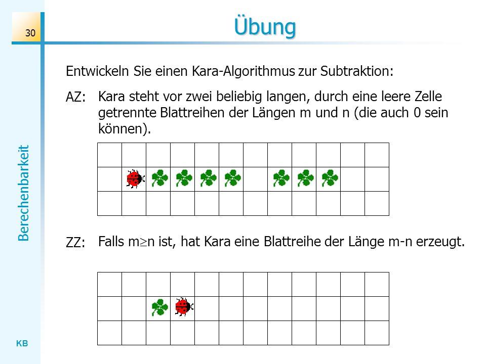 KB Berechenbarkeit 30 Übung Entwickeln Sie einen Kara-Algorithmus zur Subtraktion: AZ: Kara steht vor zwei beliebig langen, durch eine leere Zelle get