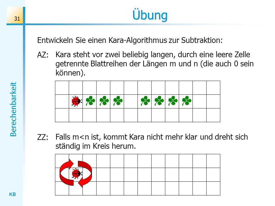 KB Berechenbarkeit 31 Übung Entwickeln Sie einen Kara-Algorithmus zur Subtraktion: AZ: Kara steht vor zwei beliebig langen, durch eine leere Zelle get