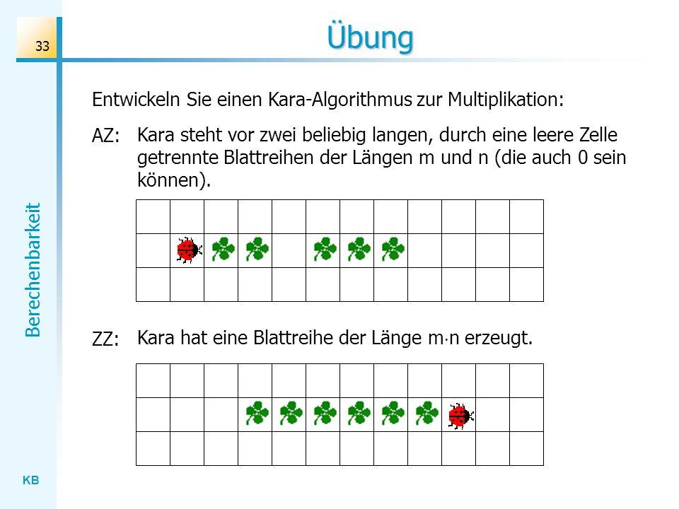 KB Berechenbarkeit 33 Übung Entwickeln Sie einen Kara-Algorithmus zur Multiplikation: AZ: Kara steht vor zwei beliebig langen, durch eine leere Zelle