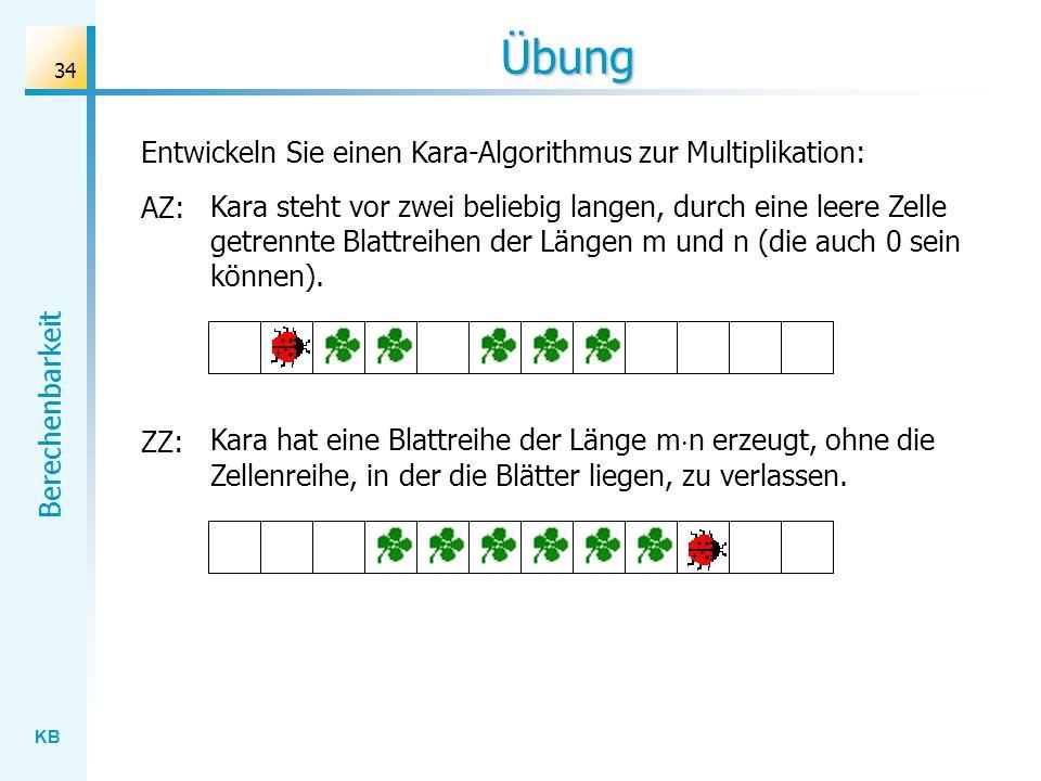 KB Berechenbarkeit 34 Übung Entwickeln Sie einen Kara-Algorithmus zur Multiplikation: AZ: Kara steht vor zwei beliebig langen, durch eine leere Zelle