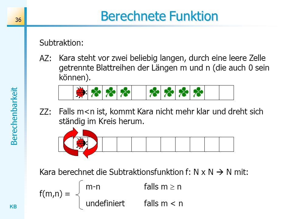 KB Berechenbarkeit 36 Berechnete Funktion Kara berechnet die Subtraktionsfunktion f: N x N N mit: Subtraktion: AZ: Kara steht vor zwei beliebig langen