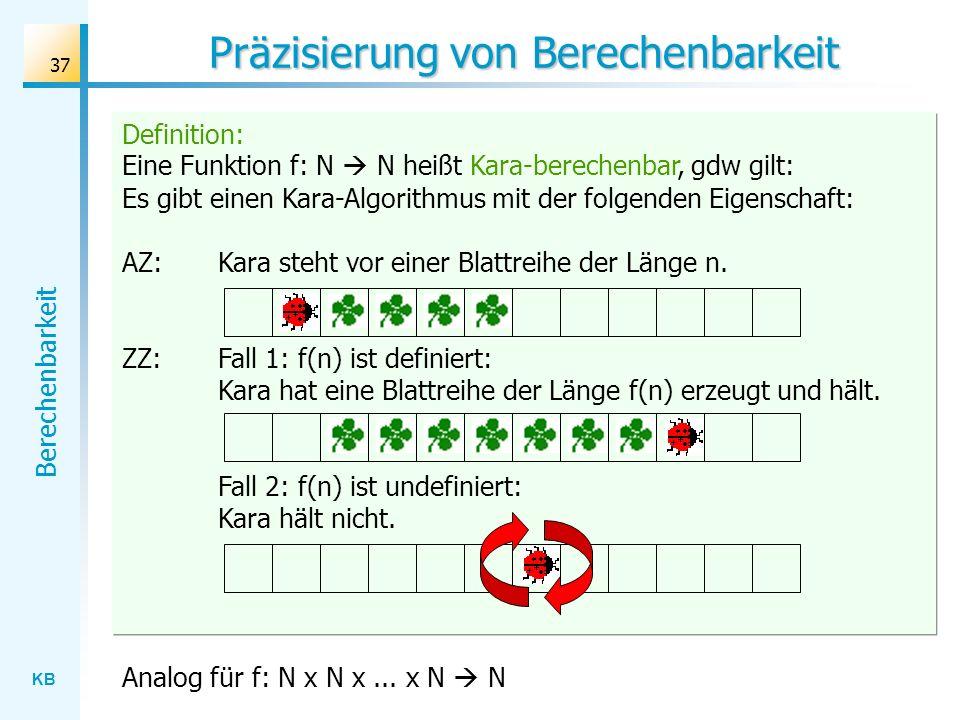 KB Berechenbarkeit 37 Definition: Eine Funktion f: N N heißt Kara-berechenbar, gdw gilt: Es gibt einen Kara-Algorithmus mit der folgenden Eigenschaft:
