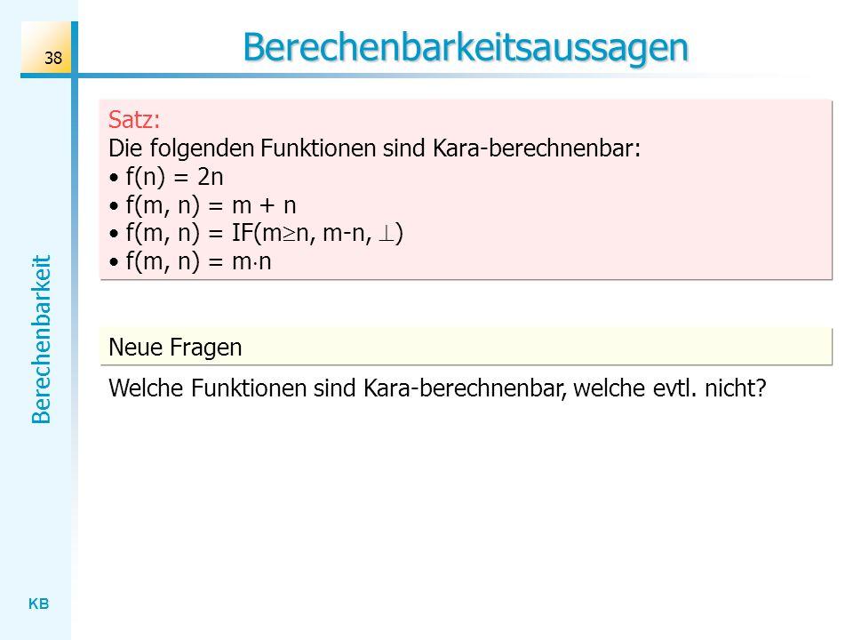 KB Berechenbarkeit 38 Berechenbarkeitsaussagen Neue Fragen Welche Funktionen sind Kara-berechnenbar, welche evtl. nicht? Satz: Die folgenden Funktione
